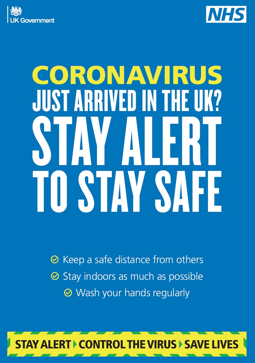 JUST ARRIVED IN THE UK? STAY ALERT TO STAY SAFE CORONAVIRUS Keep a safe distance from others Stay indoors as much as possible Wash your hands regularly